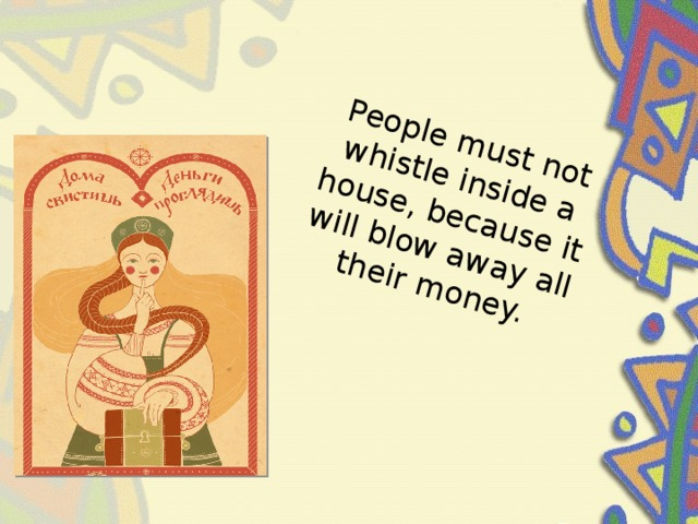 People must not whistle inside a house, because it will blow away all their money.