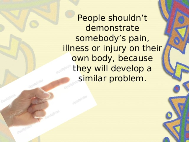 People shouldn't demonstrate somebody's pain, illness or injury on their own body, because they will develop a similar problem.