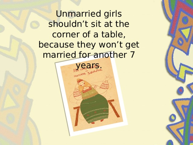 Unmarried girls shouldn't sit at the corner of a table, because they won't get married for another 7 years.