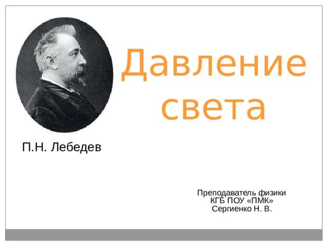 Давление света П.Н. Лебедев Преподаватель физики КГБ ПОУ «ПМК» Сергиенко Н. В.