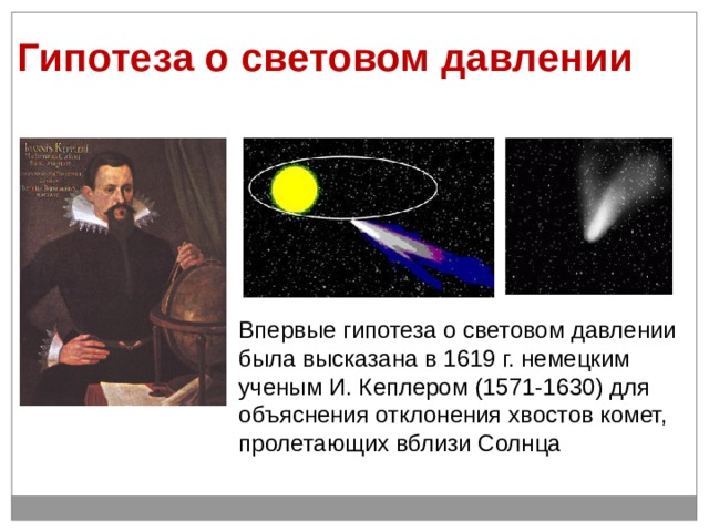 Гипотеза о световом давлении   (рис. 6.12). Впервые гипотеза о световом давлении была высказана в 1619 г. немецким ученым И. Кеплером (1571-1630) для объяснения отклонения хвостов комет, пролетающих вблизи Солнца
