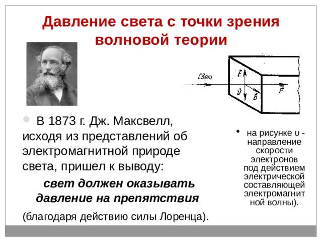 Давление света с точки зрения волновой теории  В 1873 г. Дж. Максвелл, исходя из представлений об электромагнитной природе света, пришел к выводу: свет должен оказывать давление на препятствия  (благодаря действию силы Лоренца).