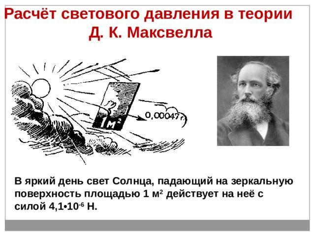 Расчёт светового давления в теории  Д. К. Максвелла В  яркий день свет Солнца, падающий на зеркальную поверхность площадью 1 м 2 действует на неё с силой 4,1•10 -6 Н.