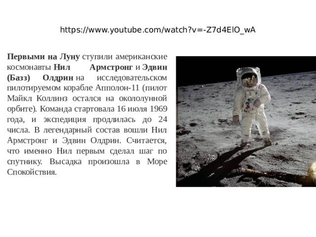 https://www.youtube.com/watch?v=-Z7d4ElO_wA Первыми на Луну ступили американские космонавты Нил Армстронг и Эдвин (Базз) Олдрин на исследовательском пилотируемом корабле Апполон-11 (пилот Майкл Коллинз остался на окололунной орбите). Команда стартовала 16 июля 1969 года, и экспедиция продлилась до 24 числа. В легендарный состав вошли Нил Армстронг и Эдвин Олдрин. Считается, что именно Нил первым сделал шаг по спутнику. Высадка произошла в Море Спокойствия.