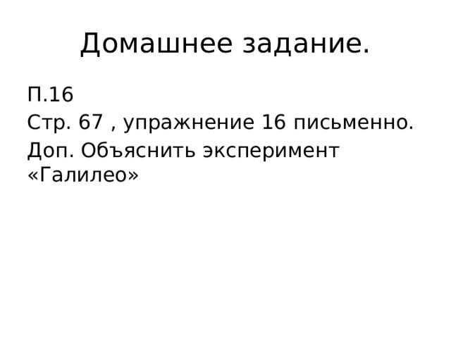 Домашнее задание. П.16 Стр. 67 , упражнение 16 письменно. Доп. Объяснить эксперимент «Галилео»