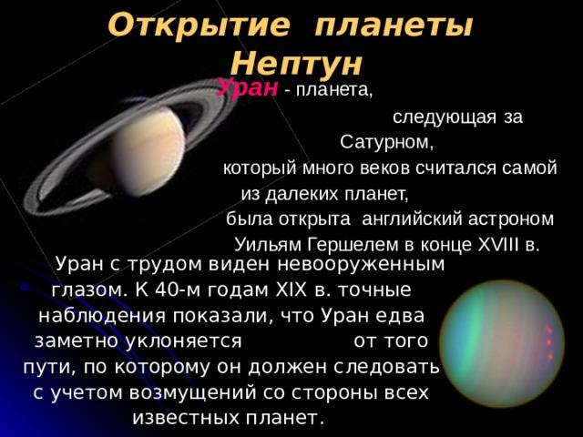 Открытие планеты Нептун Уран - планета, следующая  за  Сатурном,   который много веков считался самой из далеких планет, была открыта английский астроном Уильям Гершелем в конце XVIII в.   Уран с трудом виден невооруженным глазом. К 40-м годам XIX в. точные наблюдения показали, что Уран едва заметно уклоняется от того пути, по которому он должен следовать с учетом возмущений со стороны всех известных планет.