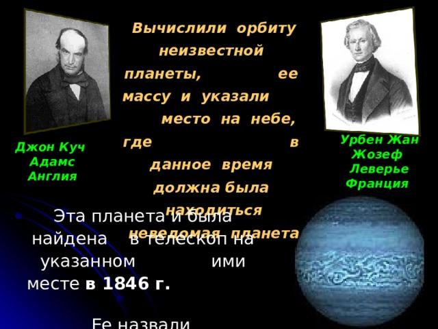 Вычислили орбиту неизвестной планеты, ее массу и указали место на небе, где в данное время должна была находиться неведомая планета Урбен Жан Жозеф Леверье Франция  Джон Куч Адамс Англия Эта планета и была найдена в телескоп на указанном ими месте в 1846 г.   Ее назвали  Нептуном.