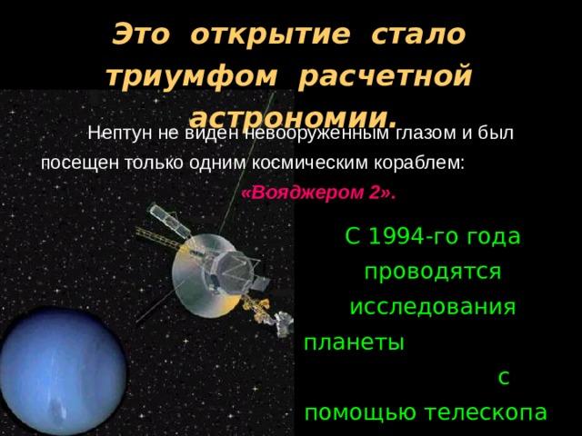 Это открытие стало триумфом расчетной астрономии.  Нептун не виден невооруженным глазом и был посещен только одним космическим кораблем: «Вояджером 2». С 1994-го года проводятся исследования планеты с помощью телескопа имени Хаббла.