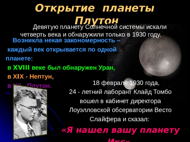Открытие планеты Плутон  Девятую планету Солнечной системы искали четверть века и обнаружили только в 1930 году.   Возникла некая закономерность –  каждый век открывается по одной планете:  в ХVIII веке был обнаружен Уран,   в Х I Х - Нептун,  в ХХ - Плутон.   18 февраля 1930 года, 24 - летний лаборант Клайд Томбо вошел в кабинет директора Лоуэлловской обсерватории Весто Слайфера и сказал: «Я нашел вашу планету Икс»