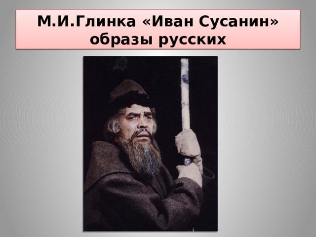М.И.Глинка «Иван Сусанин»  образы русских