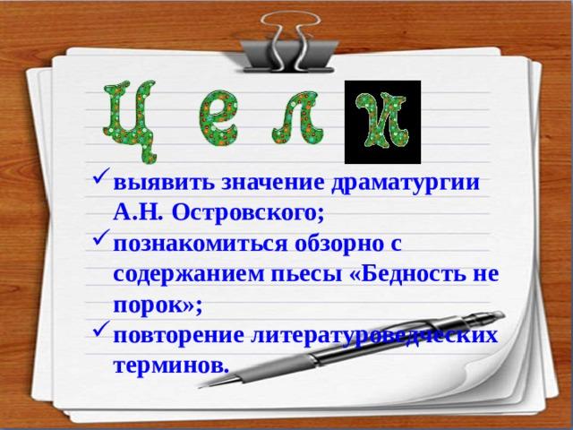выявить значение драматургии А.Н. Островского; познакомиться обзорно с содержанием пьесы «Бедность не порок»; повторение литературоведческих терминов.