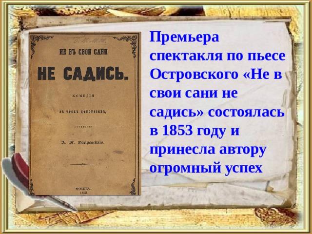 Премьера спектакля по пьесе Островского «Не в свои сани не садись» состоялась в 1853 году и принесла автору огромный успех