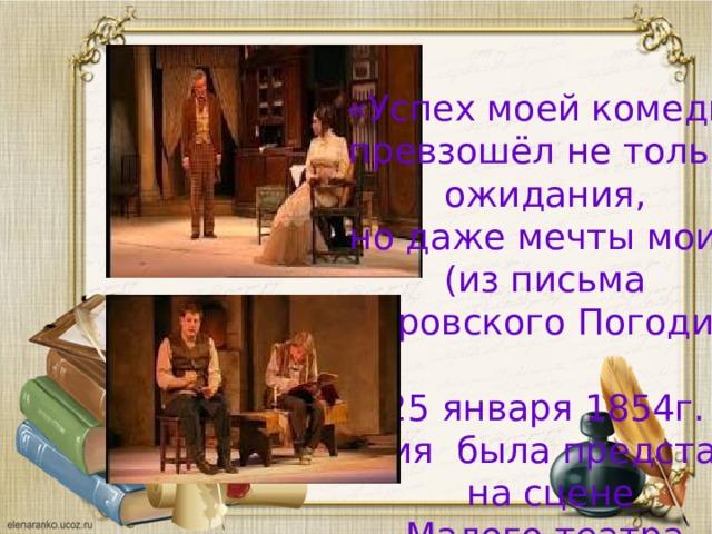 «Успех моей комедии  превзошёл не только ожидания, но даже мечты мои» (из письма Островского Погодину) 25 января 1854г. комедия была представлена на сцене Малого театра. 9 сентября 1854г. была впервые поставлена в Петербургском Александрийском театре.