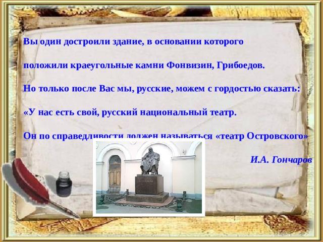 Вы один достроили здание, в основании которого   положили краеугольные камни Фонвизин, Грибоедов.   Но только после Вас мы, русские, можем с гордостью сказать:   «У нас есть свой, русский национальный театр.   Он по справедливости должен называться «театр Островского»  И.А. Гончаров