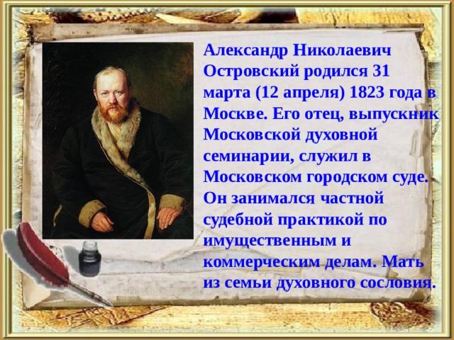 Александр Николаевич Островский родился 31 марта (12 апреля) 1823 года в Москве. Его отец, выпускник Московской духовной семинарии, служил в Московском городском суде. Он занимался частной судебной практикой по имущественным и коммерческим делам. Мать из семьи духовного сословия.