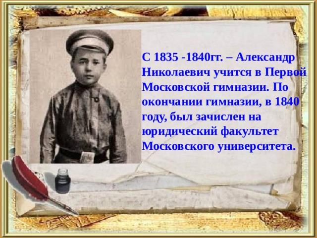 С 1835 -1840гг. – Александр Николаевич учится в Первой Московской гимназии. По окончании гимназии, в 1840 году, был зачислен на юридический факультет Московского университета.