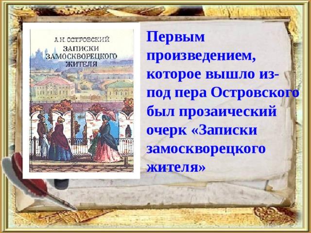 Первым произведением, которое вышло из-под пера Островского был прозаический очерк «Записки замоскворецкого жителя»