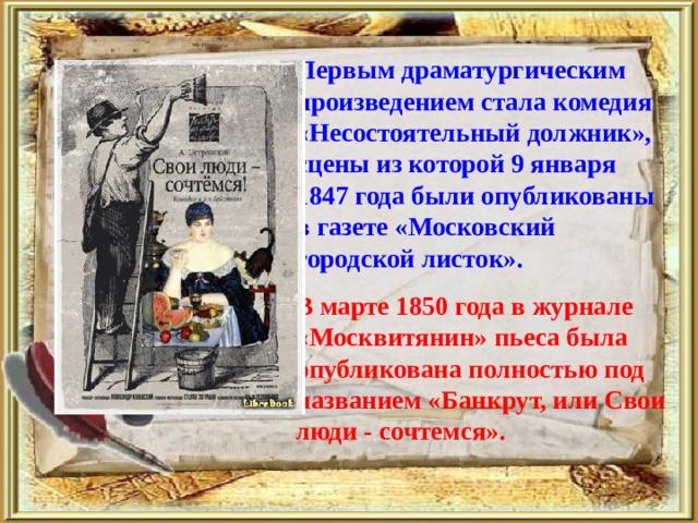 Первым драматургическим произведением стала комедия «Несостоятельный должник», сцены из которой 9 января 1847 года были опубликованы в газете «Московский городской листок».  В марте 1850 года в журнале «Москвитянин» пьеса была опубликована полностью под названием «Банкрут, или Свои люди - сочтемся».