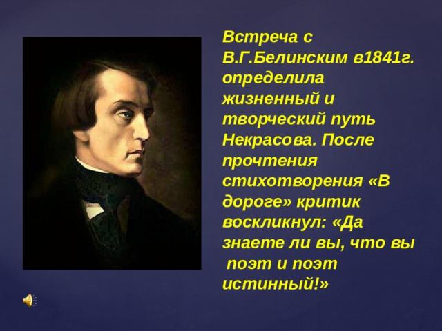 Встреча с В.Г.Белинским в1841г. определила жизненный и творческий путь Некрасова. После прочтения стихотворения «В дороге» критик воскликнул: «Да знаете ли вы, что вы поэт и поэт истинный!»