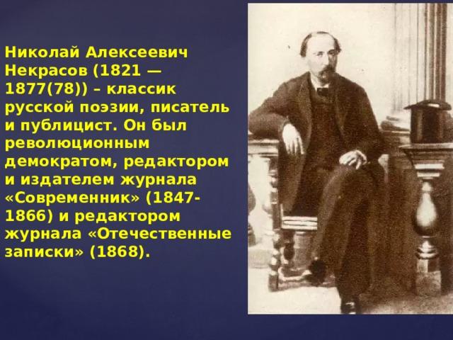 Николай Алексеевич Некрасов (1821 — 1877(78)) – классик русской поэзии, писатель и публицист. Он был революционным демократом, редактором и издателем журнала «Современник» (1847-1866) и редактором журнала «Отечественные записки» (1868).