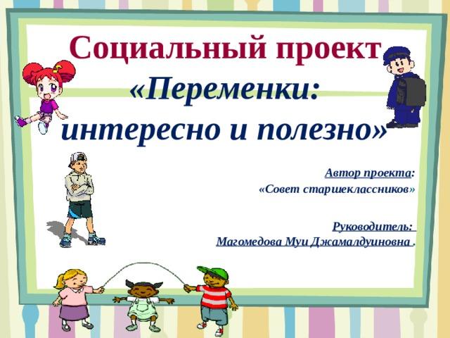 Социальный проект  «Переменки:  интересно и полезно» Автор проекта : «Совет старшеклассников » Руководитель: Магомедова Муи Джамалдуиновна .