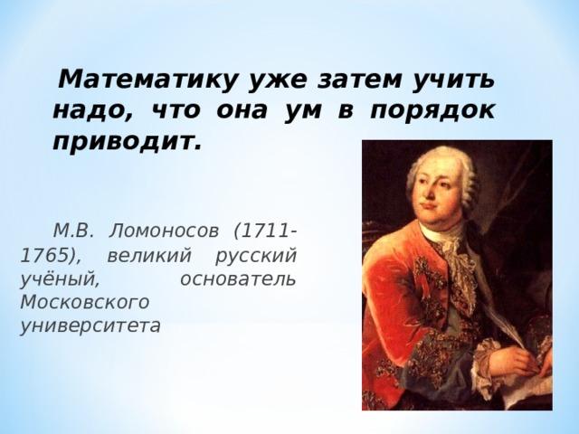 Математику уже затем учить надо, что она ум в порядок приводит.     М.В. Ломоносов (1711-1765), великий русский учёный, основатель Московского университета