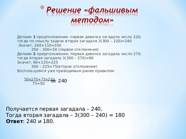 Делаем 1 предположение: первая девочка загадала число 220; тогда по смыслу задачи вторая загадала 3(300 – 220)=240  Значит, 240+110=350  350 – 300=50 (первое отклонение) Делаем 2 предположение: первая девочка загадала число 270; тогда вторая загадала 3(300 – 270)=90 Значит, 90+135=225  300 – 225=75(второе отклонение) Воспользуемся уже приводимым ранее правилом:  50х270+75х220  75+50 =  240 Получается первая загадала – 240, Тогда вторая загадала – 3(300 – 240) = 180 Ответ : 240 и 180.