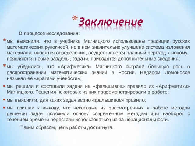 В процессе исследования: мы выяснили, что в учебнике Магницкого использованы традиции русских математических рукописей, но в нем значительно улучшена система изложения материала: вводятся определения, осуществляется плавный переход к новому, появляются новые разделы, задачи, приводятся дополнительные сведения; мы убедились, что «Арифметика» Магницкого сыграла большую роль в распространении математических знаний в России. Недаром Ломоносов называл её «вратами учёности»; мы решили и составили задачи на «фальшивое» правило из «Арифметики» Магницкого. Решения некоторых из них продемонстрировали в работе; мы выяснили, для каких задач верно «фальшивое» правило; мы пришли к выводу, что некоторые из рассмотренных в работе методов решения задач положили основу современным методам или наоборот с течением времени перестали использоваться из-за нерациональности.  Таким образом, цель работы достигнута.