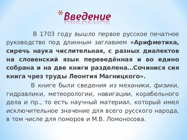 В 1703 году вышло первое русское печатное руководство под длинным заглавием «Арифметика, сиречь наука числительная, с разных диалектов на словенский язык переведённая и во едино собрана и на две книги разделена…Сочинися сия книга чрез труды Леонтия Магницкого».  В книге были сведения из механики, физики, гидравлики, метеорологии, навигации, корабельного дела и пр., то есть научный материал, который имел исключительное значение для всего русского народа, в том числе для поморов и М.В. Ломоносова.