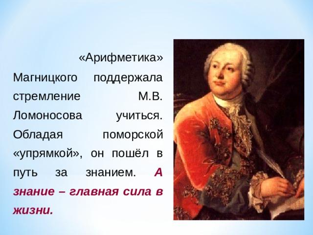 «Арифметика» Магницкого поддержала стремление М.В. Ломоносова учиться. Обладая поморской «упрямкой», он пошёл в путь за знанием. А знание – главная сила в жизни.