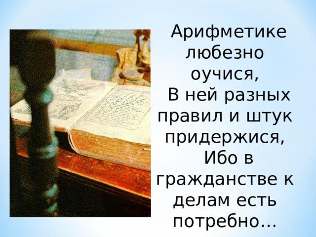 Арифметике любезно оучися, В ней разных правил и штук придержися, Ибо в гражданстве к делам есть потребно…