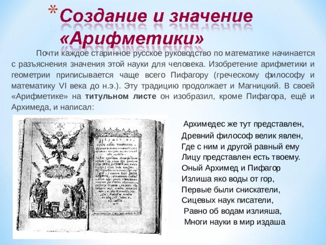 Почти каждое старинное русское руководство по математике начинается с разъяснения значения этой науки для человека. Изобретение арифметики и геометрии приписывается чаще всего Пифагору (греческому философу и математику VI века до н.э.). Эту традицию продолжает и Магницкий. В своей «Арифметике» на титульном листе он изобразил, кроме Пифагора, ещё и Архимеда, и написал:  Архимедес же тут представлен,   Древний философ велик явлен,  Где с ним и другой равный ему  Лицу представлен есть твоему.  Оный Архимед и Пифагор  Излиша яко воды от гор,  Первые были снискатели,  Сицевых наук писатели,  Равно об водам излияша,  Многи науки в мир издаша