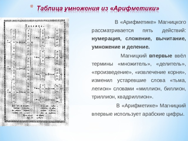 В «Арифметике» Магницкого рассматривается пять действий: нумерация, сложение, вычитание, умножение и деление.  Магницкий впервые ввёл термины «множитель», «делитель», «произведение», «извлечение корня», изменил устаревшие слова «тьма, легион» словами «миллион, биллион, триллион, квадриллион».  В «Арифметике» Магницкий впервые использует арабские цифры.