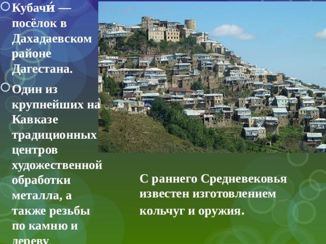 Кубачи́ — посёлок в Дахадаевском районе Дагестана. Один из крупнейших на Кавказе традиционных центров художественной обработки металла, а также резьбы по камню и дереву .