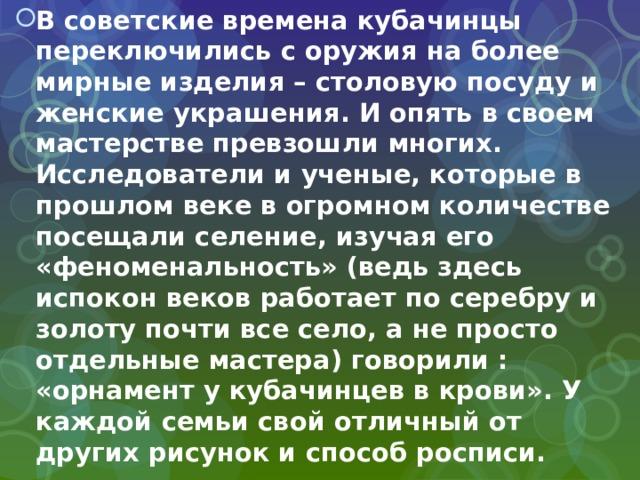 В советские времена кубачинцы переключились с оружия на более мирные изделия – столовую посуду и женские украшения. И опять в своем мастерстве превзошли многих. Исследователи и ученые, которые в прошлом веке в огромном количестве посещали селение, изучая его «феноменальность» (ведь здесь испокон веков работает по серебру и золоту почти все село, а не просто отдельные мастера) говорили : «орнамент у кубачинцев в крови». У каждой семьи свой отличный от других рисунок и способ росписи.