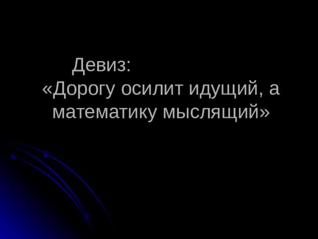 Девиз:  «Дорогу осилит идущий, а математику мыслящий»