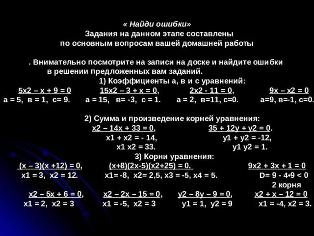 « Найди ошибки»  Задания на данном этапе составлены по основным вопросам вашей домашней работы  . Внимательно посмотрите на записи на доске и найдите ошибки в решении предложенных вам заданий.  1) Коэффициенты а, в и с уравнений:  5х2 – х + 9 = 0  15х2 – 3 + х = 0 , 2х2 - 11 = 0 , 9х – х2 = 0  а = 5, в = 1, с= 9. а = 15, в= -3, с = 1. а = 2, в=11, с=0. а=9, в=-1, с=0.   2) Сумма и произведение корней уравнения:  х2 – 14х + 33 = 0 , 35 + 12у + у2 = 0 .  х1 + х2 = - 14, у1 + у2 = -12,  х1 х2 = 33. у1 у2 = 1.  3) Корни уравнения:   (х – 3)(х +12) = 0 , (х+8)(2х-5)(х2+25) = 0.  9х2 + 3х + 1 = 0  х1 = 3, х2 = 12. х1= -8, х2= 2,5, х3 = -5, х4 = 5. D = 9 - 4•9   2 корня  х2 – 5х + 6 = 0 , х2 – 2х – 15 = 0 , у2 – 8у – 9 = 0 , х2 + х – 12 = 0  х1 = 2, х2 = 3 х1 = -5, х2 = 3 у1 = 1, у2 = 9 х1 = -4, х2 = 3.