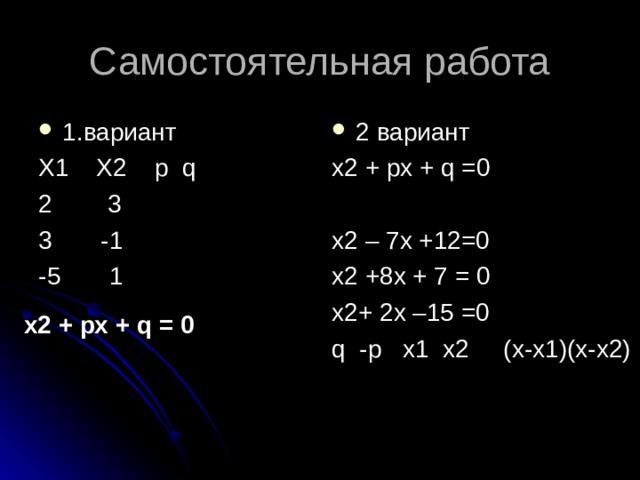 Самостоятельная работа 1.вариант 2 вариант X1 X2 p q 2 3 3 -1 -5 1 x 2 + рх + q =0  х2 – 7х +12=0 х2 +8х + 7 = 0 х2+ 2х –15 =0 q  -p x1 x2 (x-x1)(x-x2) х2 + рх + q = 0