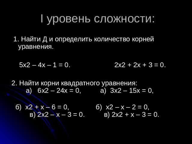 I уровень сложности:  1. Найти Д и определить количество корней уравнения.  5х2 – 4х – 1 = 0. 2х2 + 2х + 3 = 0. 2. Найти корни квадратного уравнения: а) 6х2 – 24х = 0, а) 3х2 – 15х = 0,  б) х2 + х – 6 = 0, б) х2 – х – 2 = 0, в) 2х2 – х – 3 = 0. в) 2х2 + х – 3 = 0.