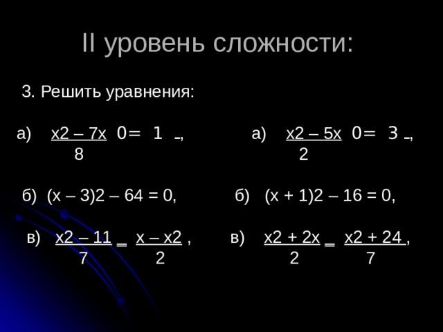 II уровень сложности:  3. Решить уравнения: а) х2 – 7х  ـ  1 = 0 , а) х2 – 5х  ـ  3 = 0 ,  8 2  б) (х – 3)2 – 64 = 0, б) (х + 1)2 – 16 = 0,  в) х2 – 11 ‗ х – х2 , в) х2 + 2х ‗ х2 + 24 ,  7 2 2 7
