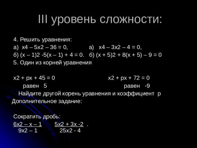 III уровень сложности:  4. Решить уравнения:  а) х4 – 5х2 – 36 = 0, а) х4 – 3х2 – 4 = 0,  б) (х – 1)2 -5(х – 1) + 4 = 0. б) (х + 5)2 + 8(х + 5) – 9 = 0  5. Один из корней уравнения  х2 + рх + 45 = 0 х2 + рх + 72 = 0  равен 5 равен -9  Найдите другой корень уравнения и коэффициент р Дополнительное задание:  Сократить дробь:  6х2 – х – 1  5х2 + 3х -2 . 9х2 – 1 25х2 - 4