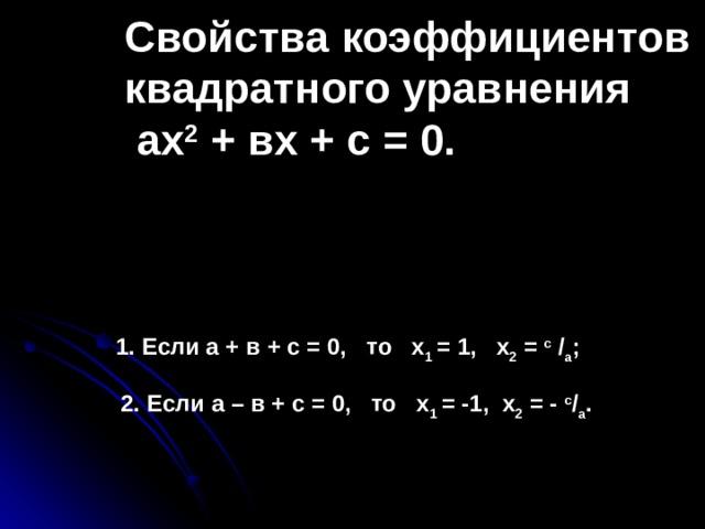 Свойства коэффициентов квадратного уравнения  ах 2 + вх + с = 0.     1. Если а + в + с = 0, то х 1 = 1, х 2 = с / a ;   2. Если а – в + с = 0, то х 1 = -1, х 2 = - с / а .