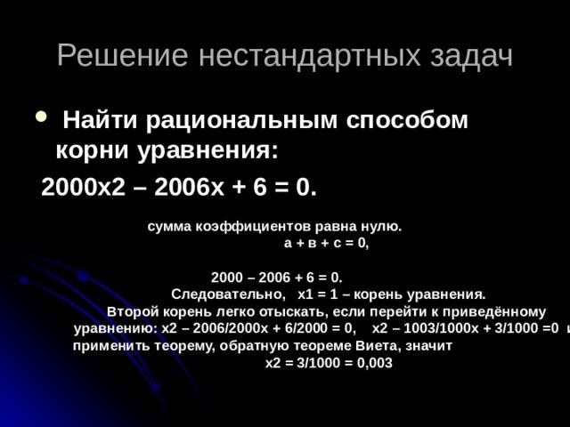 Решение нестандартных задач  Найти рациональным способом корни уравнения:  2000х2 – 2006х + 6 = 0.  сумма коэффициентов равна нулю.  а + в + с = 0,   2000 – 2006 + 6 = 0.  Следовательно, х1 = 1 – корень уравнения.  Второй корень легко отыскать, если перейти к приведённому  уравнению: х2 – 2006/2000 x + 6/2000 = 0, x 2 – 1003/1000 x + 3/1000 =0 и  применить теорему, обратную теореме Виета, значит  х2 = 3/1000 = 0,003