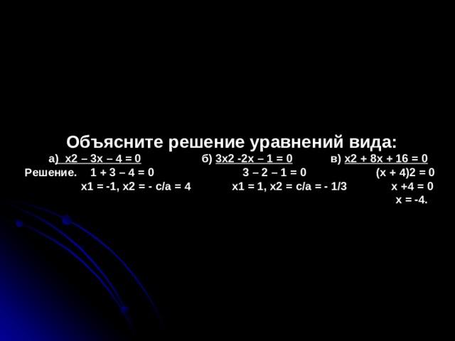 Объясните решение уравнений вида:  а ) х2 – 3х – 4 = 0 б) 3х2 -2х – 1 = 0 в) х2 + 8х + 16 = 0  Решение. 1 + 3 – 4 = 0 3 – 2 – 1 = 0 (х + 4)2 = 0  х1 = -1, х2 = - с/а = 4 х1 = 1, х2 = с/а = - 1/3 х +4 = 0  х = -4.
