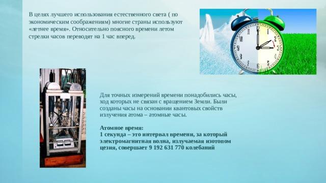 В целях лучшего использования естественного света ( по экономическим соображениям) многие страны используют «летнее время». Относительно поясного времени летом стрелки часов переводят на 1 час вперед. Для точных измерений времени понадобились часы, ход которых не связан с вращением Земли. Были созданы часы на основании квантовых свойств излучения атома – атомные часы. Атомное время: 1 секунда – это интервал времени, за который электромагнитная волна, излучаемая изотопом цезия, совершает 9 192 631 770 колебаний