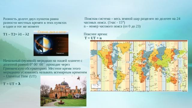 Поясная система – весь земной шар разделен по долготе на 24 часовых пояса. (1час - 15  ) n – номер часового пояса (от 0 до 23) Поясное время:  T = UT + n Разность долгот двух пунктов равна разности местных времен в этих пунктах в один и тот же момент T1 – T2= λ1 – λ2      Начальный (нулевой) меридиан на нашей планете с долготой равной 0  00` 00`` проходит через Гринвичскую обсерваторию. Местное время этого меридиана условились называть всемирным временем – Universal Time (UT) T = UT + λ