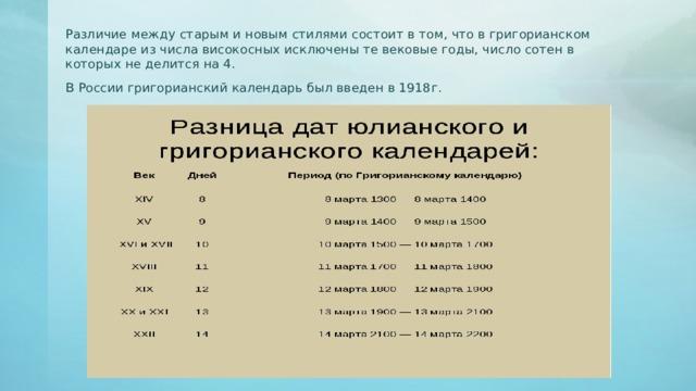 Различие между старым и новым стилями состоит в том, что в григорианском календаре из числа високосных исключены те вековые годы, число сотен в которых не делится на 4. В России григорианский календарь был введен в 1918г.
