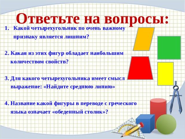 Ответьте на вопросы: Какой четырехугольник по очень важному  признаку является лишним?  2. Какая из этих фигур обладает наибольшим  количеством свойств?  3. Для какого четырехугольника имеет смысл  выражение: «Найдите среднюю линию»  4. Название какой фигуры в переводе с греческого  языка означает «обеденный столик»?