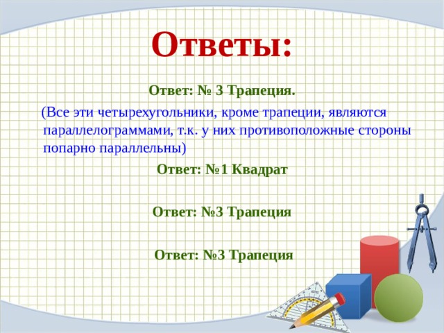 Ответы: Ответ: № 3 Трапеция.  (Все эти четырехугольники, кроме трапеции, являются параллелограммами, т.к. у них противоположные стороны попарно параллельны) Ответ: №1 Квадрат Ответ: №3 Трапеция  Ответ: №3 Трапеция