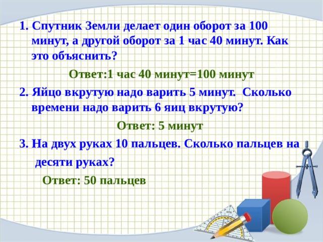 1. Спутник Земли делает один оборот за 100 минут, а другой оборот за 1 час 40 минут. Как это объяснить?  Ответ:1 час 40 минут=100 минут 2. Яйцо вкрутую надо варить 5 минут. Сколько времени надо варить 6 яиц вкрутую?  Ответ: 5 минут 3. На двух руках 10 пальцев. Сколько пальцев на  десяти руках? Ответ: 50 пальцев